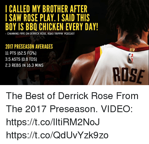 Derrick Rose, Memes, and Best: I CALLED MY BROTHER AFTER  ISAW ROSE PLAY. I SAID THIS  BOY IS BBQ CHICKEN EVERY DAY!  - CHANNING FRYE ON DERRICK ROSE, ROAD TRIPPIN' PODCAST  2017 PRESEASON AVERAGES  11 PTS (62.5 FG%)  3.5 ASTS (0.8 TOS)  2.3 REBS IN 16.3 MINS  RUSE The Best of Derrick Rose From The 2017 Preseason.   VIDEO: https://t.co/lItiRM2NoJ https://t.co/QdUvYzk9zo