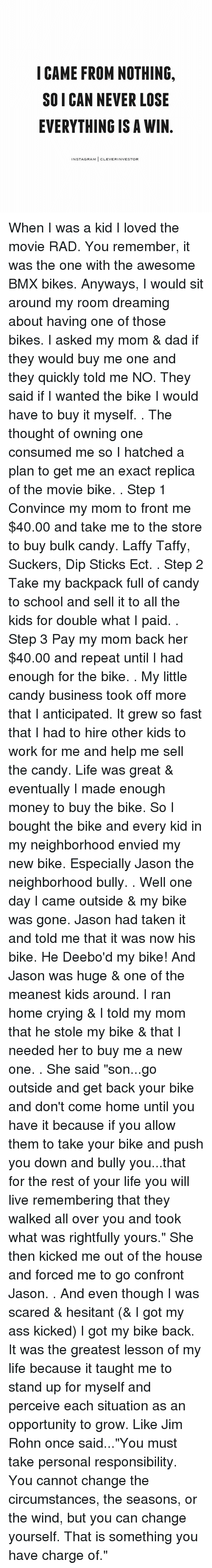 "Ass, Candy, and Crying: I CAME FROM NOTHING.  SO I CAN NEVER LOSE  EVERYTHING IS A WIN  NSTAGRAM  CLEVERINVESTOR When I was a kid I loved the movie RAD. You remember, it was the one with the awesome BMX bikes. Anyways, I would sit around my room dreaming about having one of those bikes. I asked my mom & dad if they would buy me one and they quickly told me NO. They said if I wanted the bike I would have to buy it myself. . The thought of owning one consumed me so I hatched a plan to get me an exact replica of the movie bike. . Step 1 Convince my mom to front me $40.00 and take me to the store to buy bulk candy. Laffy Taffy, Suckers, Dip Sticks Ect. . Step 2 Take my backpack full of candy to school and sell it to all the kids for double what I paid. . Step 3 Pay my mom back her $40.00 and repeat until I had enough for the bike. . My little candy business took off more that I anticipated. It grew so fast that I had to hire other kids to work for me and help me sell the candy. Life was great & eventually I made enough money to buy the bike. So I bought the bike and every kid in my neighborhood envied my new bike. Especially Jason the neighborhood bully. . Well one day I came outside & my bike was gone. Jason had taken it and told me that it was now his bike. He Deebo'd my bike! And Jason was huge & one of the meanest kids around. I ran home crying & I told my mom that he stole my bike & that I needed her to buy me a new one. . She said ""son...go outside and get back your bike and don't come home until you have it because if you allow them to take your bike and push you down and bully you...that for the rest of your life you will live remembering that they walked all over you and took what was rightfully yours."" She then kicked me out of the house and forced me to go confront Jason. . And even though I was scared & hesitant (& I got my ass kicked) I got my bike back. It was the greatest lesson of my life because it taught me to stand up for myself and perceive each situation as an opportunity to grow. Like Jim Rohn once said...""You must take personal responsibility. You cannot change the circumstances, the seasons, or the wind, but you can change yourself. That is something you have charge of."""