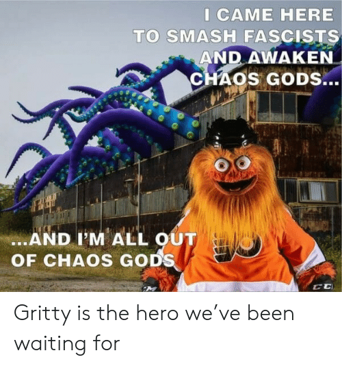 Smashing: I CAME HERE  TO SMASH FASCISTS  AND AWAKEN  CHAOS GODS...  .AND I'M ALL OUT  OF CHAOS GODS Gritty is the hero we've been waiting for