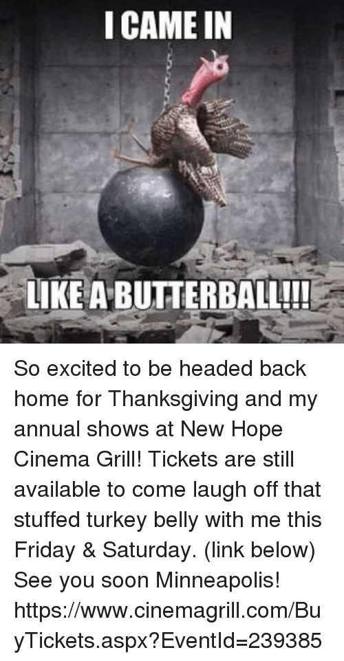Memes, Soon..., and Excite: I CAME IN  LIKE ABUTTERBALL!!! So excited to be headed back home for Thanksgiving and my annual shows at New Hope Cinema Grill! Tickets are still available to come laugh off that stuffed turkey belly with me this Friday & Saturday. (link below) See you soon Minneapolis!   https://www.cinemagrill.com/BuyTickets.aspx?EventId=239385