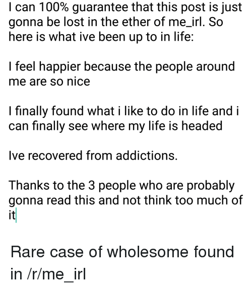 R Me Irl: I can 1 00% guarantee that this post is just  gonna be lost in the ether of me_irl. So  here is what ive been up to in life  I feel happier because the people around  me are so nice  I finally found what i like to do in life and i  can finally see where my life is headed  Ive recovered from addictions.  Thanks to the 3 people who are probably  gonna read this and not think too much of  it <p>Rare case of wholesome found in /r/me_irl</p>