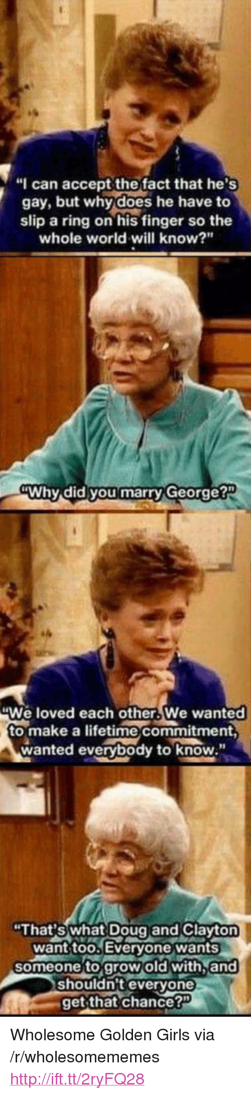 "golden girls: ""I can accept the fact that he's  gay, but why does he have to  slip a ring on his finger so the  whole world will know?""  Why did you marry George?  We loved each other.We wanted  to make a lifetime commitment,  wanted everybody to know  ""That's what Doug and Clayt  want too Everyone wants  someone to grow old with.and  shouldn't everyone  get that chance?"" <p>Wholesome Golden Girls via /r/wholesomememes <a href=""http://ift.tt/2ryFQ28"">http://ift.tt/2ryFQ28</a></p>"