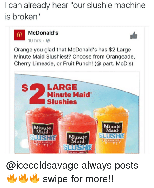 """McDonalds, Memes, and Minute Maid: I can already hear  our slushie machine  is broken""""  m McDonald's  Orange you glad that McDonald's has $2 Large  Minute Maid Slushies!? Choose from Orangeade,  Cherry Limeade, or Fruit Punch! part. McD's)  S LARGE  Minute Maid'  Slushies  Minute  Minute  Maid  Maid  SLUSHIE  Minute  SLUSHIE  Maid.  ORA  GEADE  FRUIT PUNCH  SLURSHIE  CHERRYLIMEADL @icecoldsavage always posts 🔥🔥🔥 swipe for more!!"""