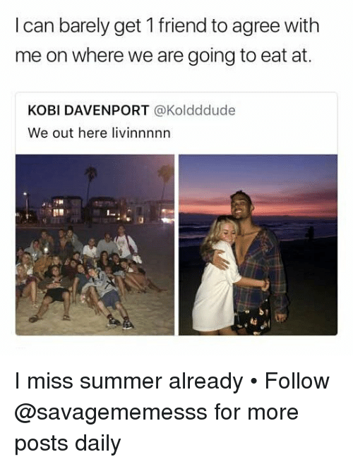 Memes, Summer, and 🤖: I can barely get 1 friend to agree with  me on where we are going to eat at.  KOBI DAVENPORT @Koldddude  We out here livinnnnn I miss summer already • Follow @savagememesss for more posts daily