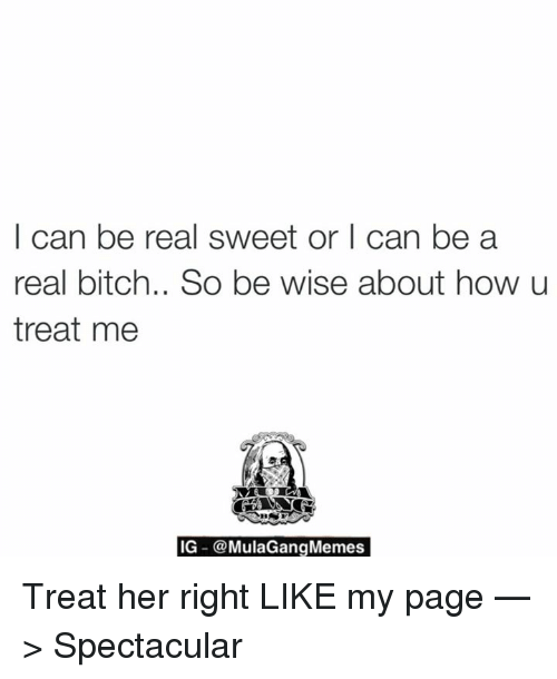 Mula Gang: I can be real sweet or I can be a  real bitch.. So be wise about how u  treat me  IG  Mula Gang Memes Treat her right  LIKE my page —> Spectacular