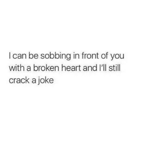 I Can Be: I can be sobbing in front of you  with a broken heart and I'll stil  crack a joke