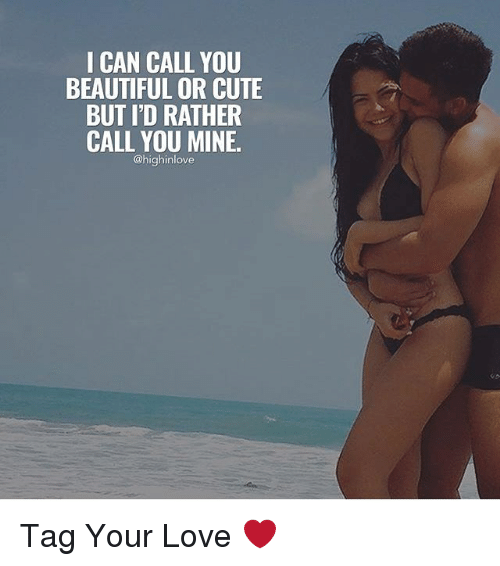Memes, 🤖, and Your Love: I CAN CALL YOU  BEAUTIFUL OR CUTE  BUT ID RATHER  CALL YOU MINE.  @highinlove Tag Your Love ❤️