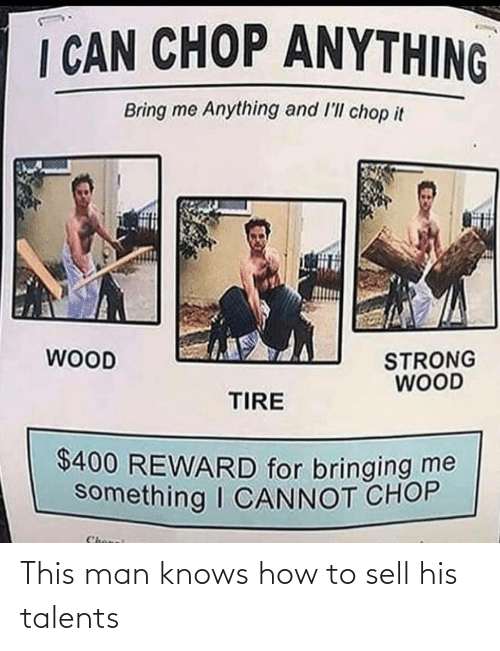 chop: I CAN CHOP ANYTHING  Bring me Anything and l'll chop it  WOOD  STRONG  WOOD  TIRE  $400 REWARD for bringing me  something I CANNOT CHOP  Chonei This man knows how to sell his talents