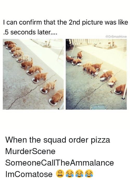 Memes, 🤖, and Order: I can confirm that the 2nd picture was like  .5 seconds later....  @DrSmashlove When the squad order pizza MurderScene SomeoneCallTheAmmalance ImComatose 😩😂😂😂