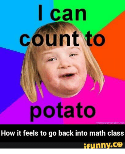 Potatoes, Maths, and I Can Count to Potato: I can  Count to  potato  How it feels to go back into math class  ifunny.CO