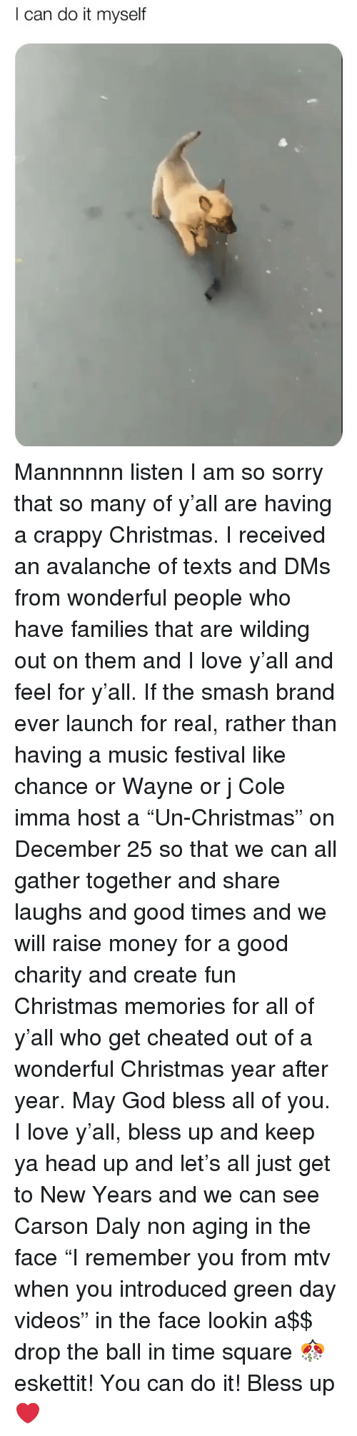 """Green Day: I can do it myself Mannnnnn listen I am so sorry that so many of y'all are having a crappy Christmas. I received an avalanche of texts and DMs from wonderful people who have families that are wilding out on them and I love y'all and feel for y'all. If the smash brand ever launch for real, rather than having a music festival like chance or Wayne or j Cole imma host a """"Un-Christmas"""" on December 25 so that we can all gather together and share laughs and good times and we will raise money for a good charity and create fun Christmas memories for all of y'all who get cheated out of a wonderful Christmas year after year. May God bless all of you. I love y'all, bless up and keep ya head up and let's all just get to New Years and we can see Carson Daly non aging in the face """"I remember you from mtv when you introduced green day videos"""" in the face lookin a$$ drop the ball in time square 🎊 eskettit! You can do it! Bless up ❤️"""