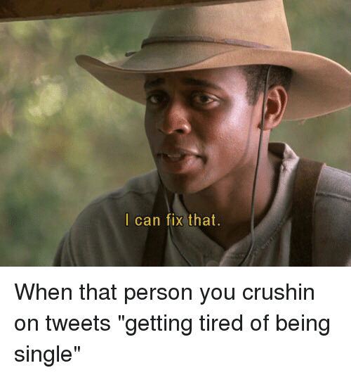 """Funny, Singles, and Being Single: I can fix that When that person you crushin on tweets """"getting tired of being single"""""""