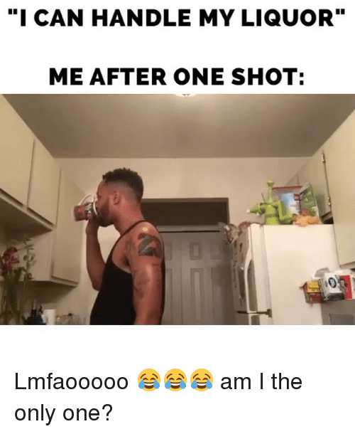 "Memes, Only One, and Am I the Only One: ""I CAN HANDLE MY LIQUOR""  ME AFTER ONE SHOT: Lmfaooooo 😂😂😂 am I the only one?"