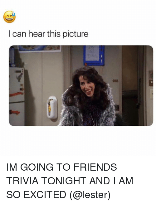 Friends, Girl Memes, and Can: I can hear this picture IM GOING TO FRIENDS TRIVIA TONIGHT AND I AM SO EXCITED (@lester)