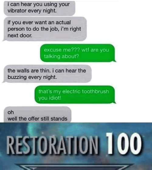 Toothbrush: i can hear you using your  vibrator every night.  if you ever want an actual  person to do the job, i'm right  next door  excuse me??? wtf are you  talking about?  the walls are thin. i can hear the  buzzing every night.  that's my electric toothbrush  you idiot  oh  well the offer still stands  RESTORATION 100