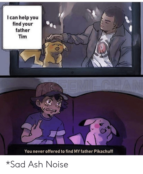 Ash: I can help you  find your  father  Tim  SEMILCHAN  You never offered to find MY father Pikachu!!! *Sad Ash Noise