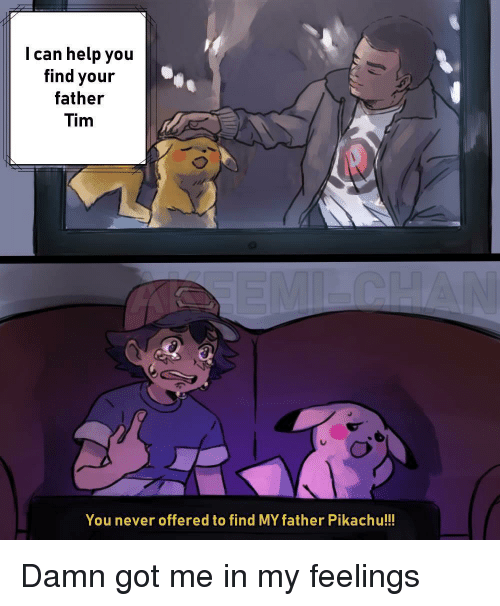 In My Feelings: I can help you  find your  father  Tim  You never offered to find MY father Pikachu!!! Damn got me in my feelings
