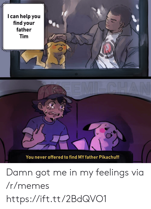 In My Feelings: I can help you  find your  father  Tim  You never offered to find MY father Pikachu!!! Damn got me in my feelings via /r/memes https://ift.tt/2BdQVO1