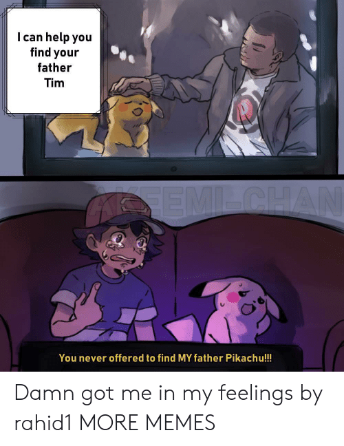 In My Feelings: I can help you  find your  father  Tim  You never offered to find MY father Pikachu!!! Damn got me in my feelings by rahid1 MORE MEMES