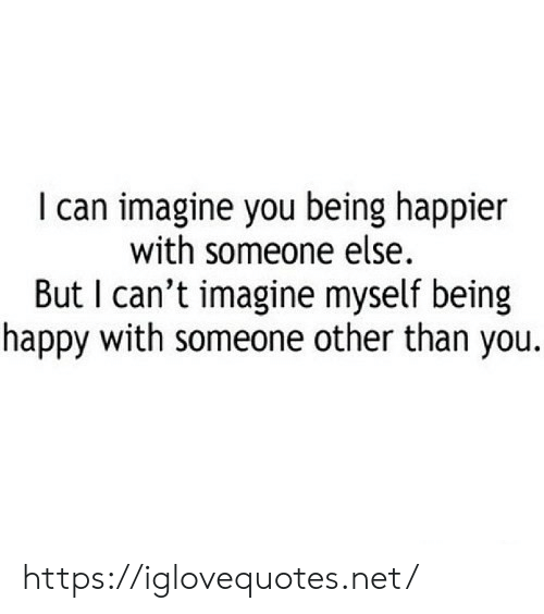 being happy: I can imagine you being happier  with someone else.  But I can't imagine myself being  happy with someone other than you. https://iglovequotes.net/