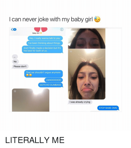 Arguing, Babes, and Girl Memes: I can never joke with my baby girl  Baby Girl  Hey. really wanna talk to you.  I've been thinking about things.  And I finally made a decision but it's  the best for both of us.  No  Please don't  That we shouldn't argue anymore  LMAOOOOOO  GOTCHO DUMBASS  I was already crying  STOP BABE OMG LITERALLY ME