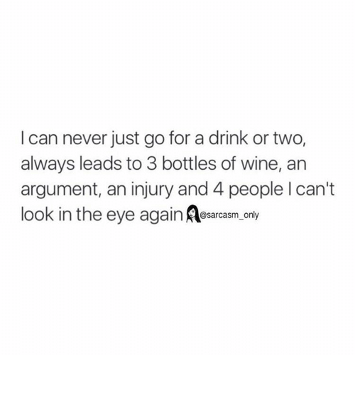 Drinking, Funny, and Memes: I can never just go for a drink or two.  always leads to 3 bottles of wine, an  argument, an injury and 4 people l can't  look in the eye  ag  sarcasm only ⠀