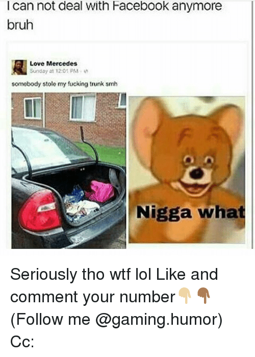 Bruh, Facebook, and Fucking: I can not deal With Facebook anymore  bruh  R Love Mercedes  Sunday at 12:01 PM  somebody stole my fucking trunk smh  Nigga what Seriously tho wtf lol Like and comment your number👇🏼👇🏾 (Follow me @gaming.humor) Cc: