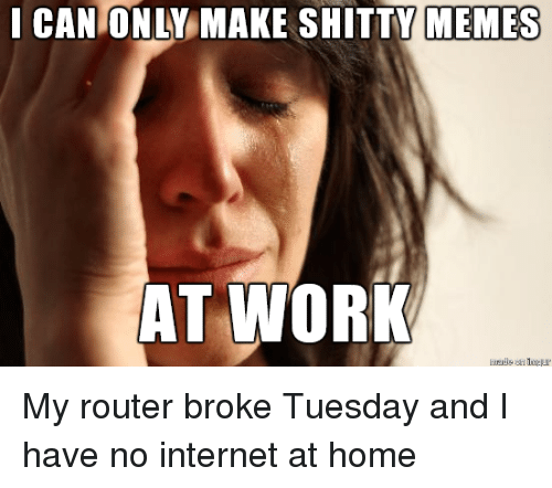 Funny, Internet, and Meme: I CAN ONLY MAKE SHITTY MEMES  HIMES  T WORK My router broke Tuesday and I have no internet at home