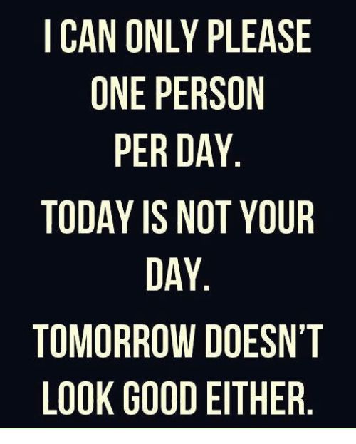Memes, Good, and Today: I CAN ONLY PLEASE  ONE PERSON  PER DAY  TODAY IS NOT YOUR  DAY  TOMORROW DOESN'T  LOOK GOOD EITHER