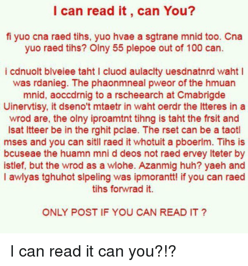 Tih: I can read it, can You?  fi yuo cna raed tihs, yuo hvae a sgtrane mnid too. Cna  yuo raed tihs? Olny 55 plepoe out of 100 can  i cdnuolt blveiee taht l cluod aulaclty uesdnatnrd waht l  was rdanieg. The phaonmneal pweor of the hmuan  mnid, aoccdrnig to a rscheearch at Cmabrigde  Uinervtisy, it dseno't mtaetr in waht oerdr the ltteres in a  wrod are, the olny iproamtnt tihng is taht the frsit and  lsat ltteer be in the rghit pclae. The rset can be a taotl  mses and you can sitll raed it whotuit a pboerlm. Tihs is  bcuseae the huamn mni d deos not raed ervey lteter by  istlef, but the wrod as a wlohe. Azanmig huh? yaeh and  l awlyas tghuhot slpeling was ipmorantt! if you can raed  tihs forwrad it.  ONLY POST IF YOU CAN READ IT I can read it can you?!?