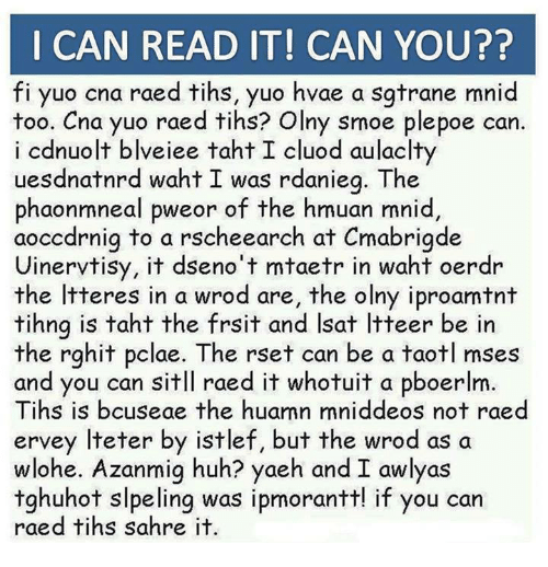 Tih: I CAN READ IT! CAN YOU??  fi yuo cna raed tihs, yuo hvae a sgtrane mnid  too. Cna yuo raed tihs? Olny smoe plepoe can  i cdnuolt blveiee taht I cluod aulaclty  uesdnatnrd waht I was rdanieg. The  phaonmneal pweor of the hmuan mnid  aocodrnig to a rscheearch at Cmabrigde  Uinervtisy, it dseno't mtaetr in waht oerdr  the ltteres in a wrod are, the olny i proamt nt  tihng is taht the frsit and lsat ltteer be in  the rghit pclae. The rset can be a taotl mses  and you can sitll raed it whotuit a pboerlm.  Tihs is bcuseae the huamn mniddeos not raed  ervey lteter by istlef, but the wrod as a  wlohe. Azanmig huh? yaeh and I awlyas  tghuhot slpeling was ipmorantt! if you can  raed tihs sahre it.
