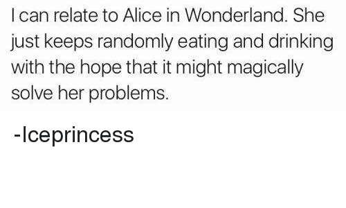 alice in wonderland: I can relate to Alice in Wonderland. She  just keeps randomly eating and drinking  with the hope that it might magically  solve her problems. -Iceprincess