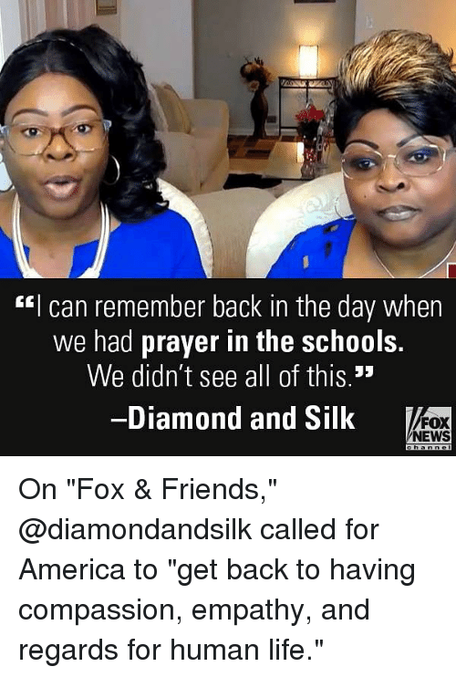 "America, Friends, and Life: ""I can remember back in the day when  we had prayer in the schools.  We didn't see all of this.""  -Diamond and Silk  FOX  NEWS On ""Fox & Friends,"" @diamondandsilk called for America to ""get back to having compassion, empathy, and regards for human life."""