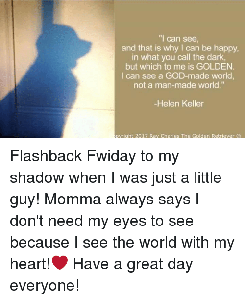 "Memes, Golden Retriever, and Helen Keller: ""I can see,  and that is why can be happy,  in what you call the dark,  but which to me is GOLDEN.  I can see a GOD-made world,  not a man-made world.""  -Helen Keller  pyright 2017 Ray Charles The Golden Retriever (C) Flashback Fwiday to my shadow when I was just a little guy! Momma always says I don't need my eyes to see because I see the world with my heart!❤ Have a great day everyone!"