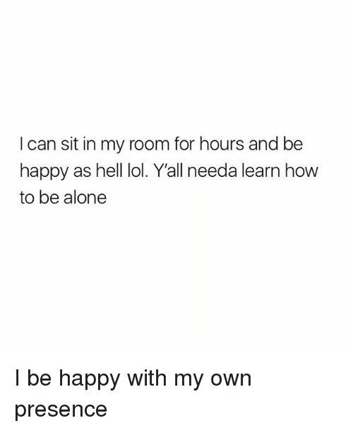 Being Alone, Lol, and Happy: I can sit in my room for hours and be  happy as hell lol. Y'all needa learn how  to be alone I be happy with my own presence