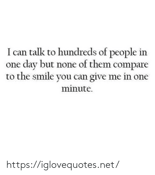 compare: I can talk to hundreds of people in  one day but none of them compare  to the smile you can give me in one  minute. https://iglovequotes.net/