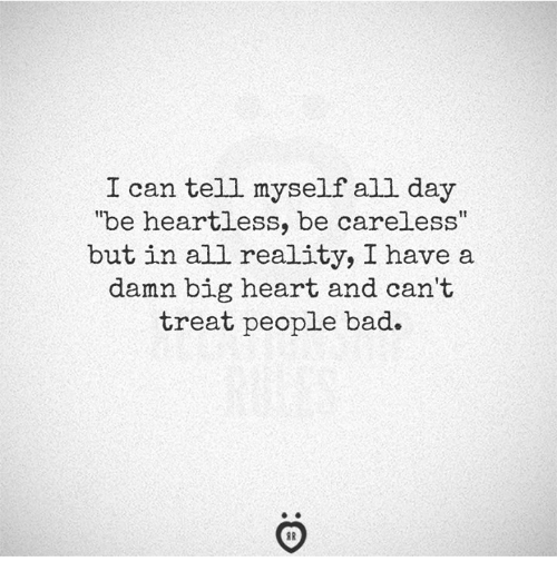 """Bad, Heart, and Reality: I can tell myself all day  """"be heartless, be careless  but in all reality, I have a  damn big heart and can't  treat people bad."""