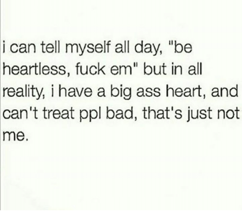 """Memes, Big Ass, and Reality: i can tell myself all day, """"be  heartless, fuck em"""" but in all  reality, i have a big ass heart, and  can't treat ppl bad, that's just not  me."""