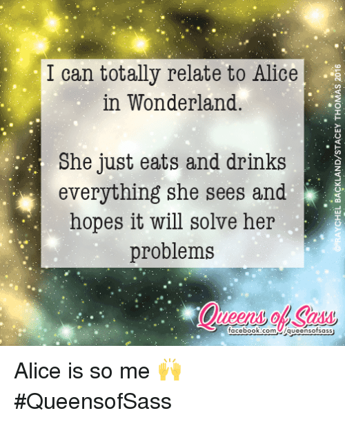 alice in wonderland: I can totally relate to Alice  in Wonderland.  She just eats and drinks  everything she sees and  hopes it will solve her  problems  facebook.com  O Alice is so me 🙌  #QueensofSass