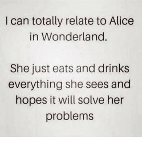 alice in wonderland: I can totally relate to Alice  in Wonderland.  She just eats and drinks  everything she sees and  hopes it will solve her  problems
