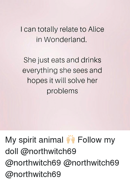 alice in wonderland: I can totally relate to Alice  in Wonderland.  She just eats and drinks  everything she sees and  hopes it will solve her  problems My spirit animal 🙌🏼 Follow my doll @northwitch69 @northwitch69 @northwitch69 @northwitch69