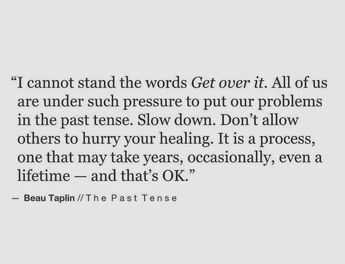 "the words: ""I cannot stand the words Get over it. All of us  are under such pressure to put our problems  in the past tense. Slow down. Don't allovw  others to hurry your healing. It is a process,  one that may take years, occasionally, even a  lifetime and that's OK.""  Beau Taplin //Th e Past Tense"