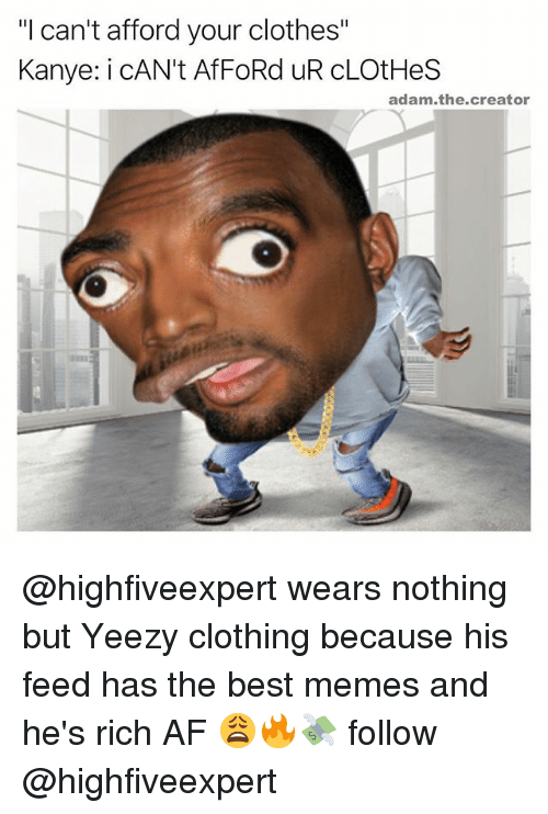 "Af, Clothes, and Kanye: ""I can't afford your clothes""  Kanye: i CAN't AfFoRd UR cLOtHes  adam the creator @highfiveexpert wears nothing but Yeezy clothing because his feed has the best memes and he's rich AF 😩🔥💸 follow @highfiveexpert"