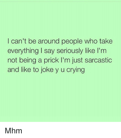Crying, Jokes, and Girl Memes: I can't be around people who take  everything I say seriously like I'm  not being a prick I'm just sarcastic  and like to joke y u crying Mhm