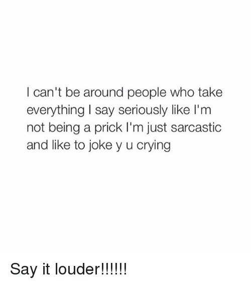 Jokes: I can't be around people who take  everything I say seriously like I'm  not being a prick I'm just sarcastic  and like to joke y u crying Say it louder!!!!!!