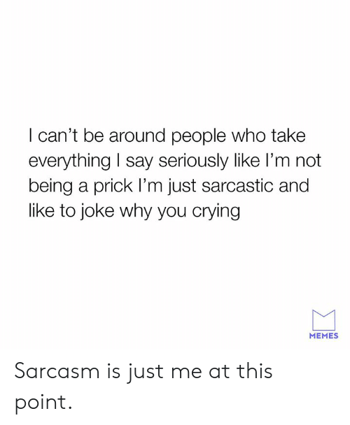 sarcastic: I can't be around people who take  everything I say seriously like l'm not  being a prick I'm just sarcastic and  like to joke why you crying  MEMES Sarcasm is just me at this point.