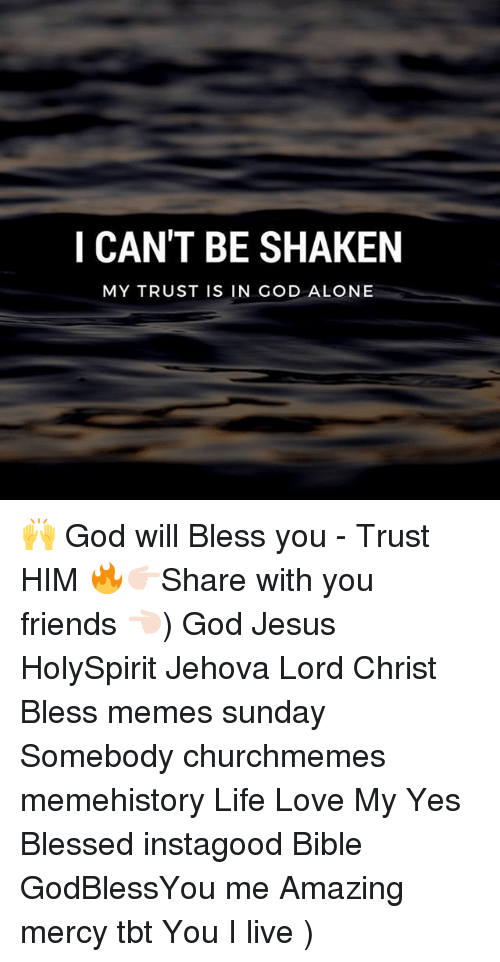 Meme History : I CAN'T BE SHAKEN  MY TRUST IS IN GOD ALONE 🙌 God will Bless you - Trust HIM 🔥👉🏻Share with you friends 👈🏻) God Jesus HolySpirit Jehova Lord Christ Bless memes sunday Somebody churchmemes memehistory Life Love My Yes Blessed instagood Bible GodBlessYou me Amazing mercy tbt You I live )