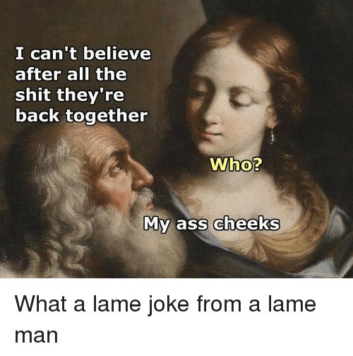 lame jokes: I can't believe  after all the  shit they're  back together  Who?  My ass cheeks What a lame joke from a lame man