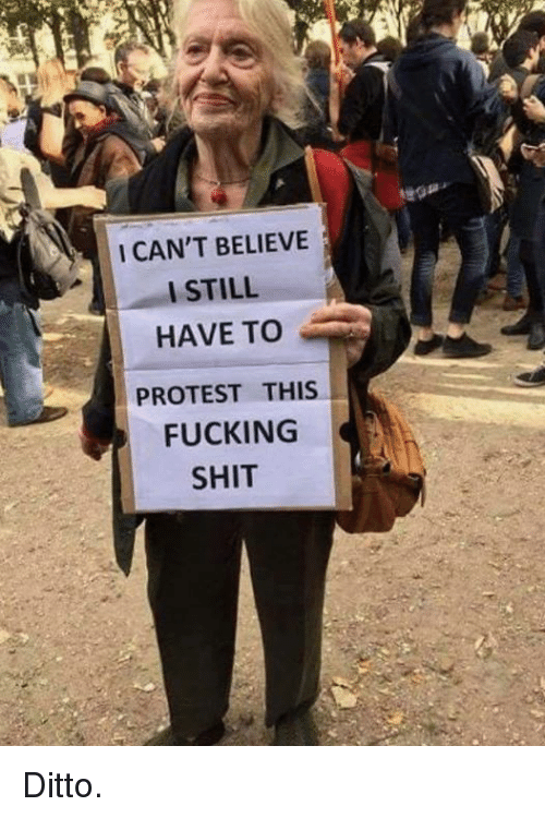 I Cant Believe I Still Have To Protest This: I CAN'T BELIEVE  I STILL  HAVE TO  PROTEST THIS  FUCKING  SHIT Ditto.