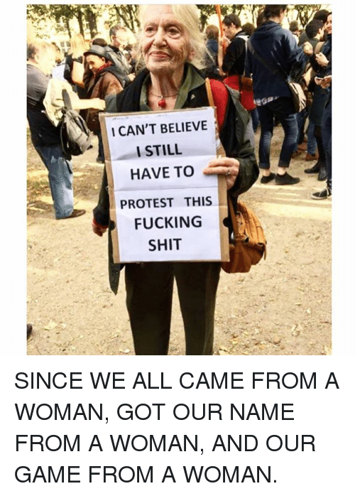 I Cant Believe I Still Have To Protest This: I CAN'T BELIEVE  I STILL  HAVE TO  PROTEST THIS  FUCKING  SHIT SINCE WE ALL CAME FROM A WOMAN, GOT OUR NAME FROM A WOMAN, AND OUR GAME FROM A WOMAN.